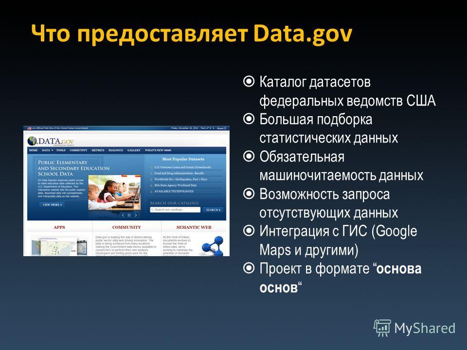 Что предоставляет Data.gov Каталог датасетов федеральных ведомств США Большая подборка статистических данных Обязательная машиночитаемость данных Возможность запроса отсутствующих данных Интеграция с ГИС (Google Maps и другими) Проект в формате основ
