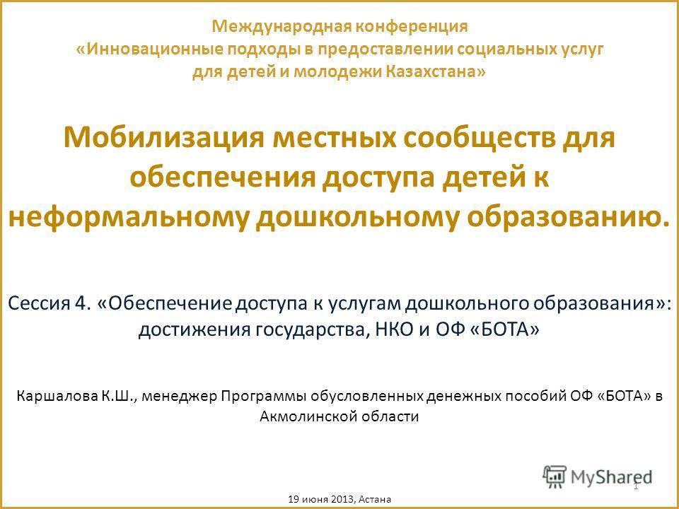 1 Мобилизация местных сообществ для обеспечения доступа детей к неформальному дошкольному образованию. Международная конференция «Инновационные подходы в предоставлении социальных услуг для детей и молодежи Казахстана» Сессия 4. «Обеспечение доступа