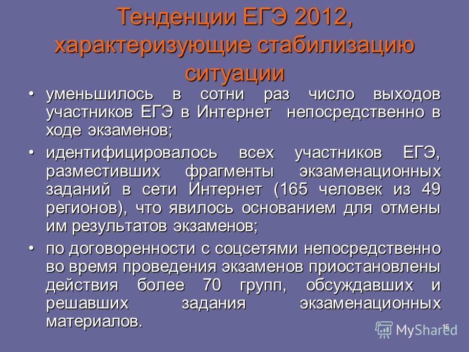 16 Тенденции ЕГЭ 2012, характеризующие стабилизацию ситуации уменьшилось в сотни раз число выходов участников ЕГЭ в Интернет непосредственно в ходе экзаменов;уменьшилось в сотни раз число выходов участников ЕГЭ в Интернет непосредственно в ходе экзам