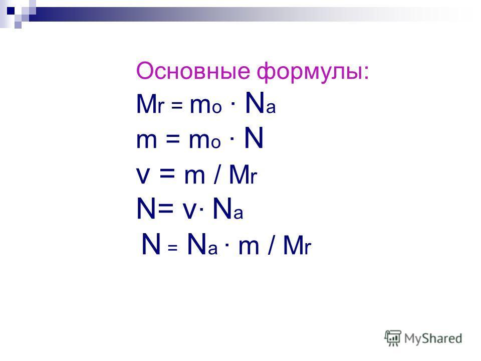 Основные формулы: М r = m о · N а m = m о · N ν = m / М r N= ν · N а N = N а · m / М r