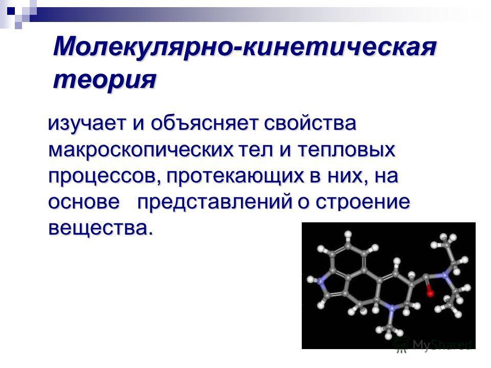 Молекулярно-кинетическая теория изучает и объясняет свойства макроскопических тел и тепловых процессов, протекающих в них, на основе представлений о строение вещества. изучает и объясняет свойства макроскопических тел и тепловых процессов, протекающи