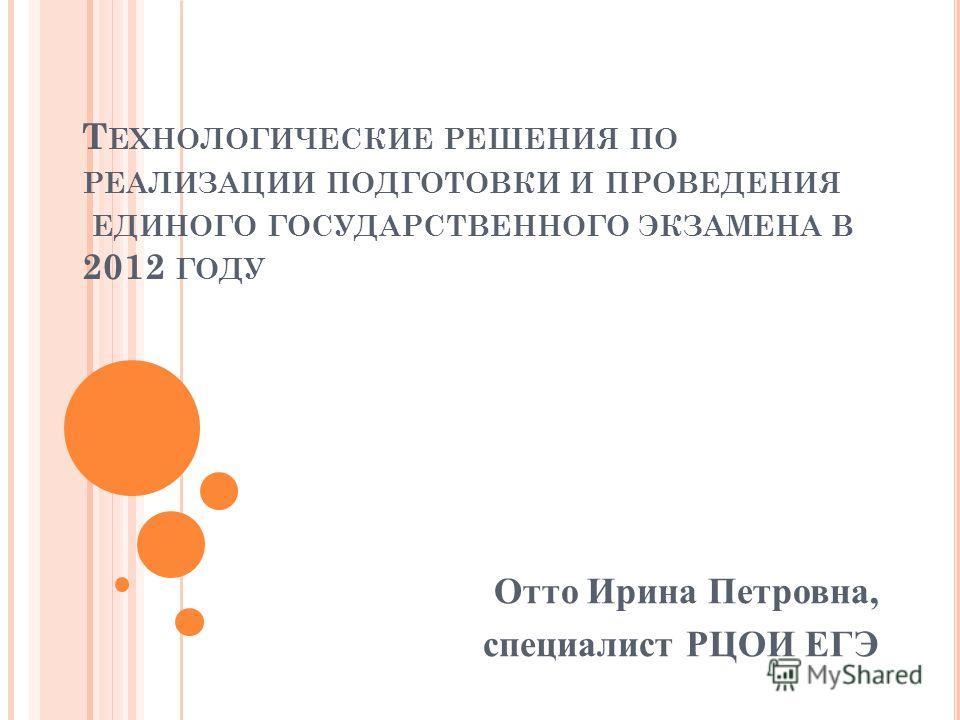 Т ЕХНОЛОГИЧЕСКИЕ РЕШЕНИЯ ПО РЕАЛИЗАЦИИ ПОДГОТОВКИ И ПРОВЕДЕНИЯ ЕДИНОГО ГОСУДАРСТВЕННОГО ЭКЗАМЕНА В 2012 ГОДУ Отто Ирина Петровна, специалист РЦОИ ЕГЭ