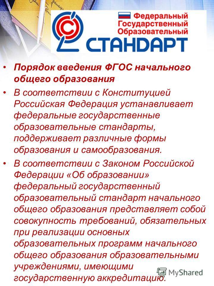 Порядок введения ФГОС начального общего образования В соответствии с Конституцией Российская Федерация устанавливает федеральные государственные образовательные стандарты, поддерживает различные формы образования и самообразования. В соответствии с З