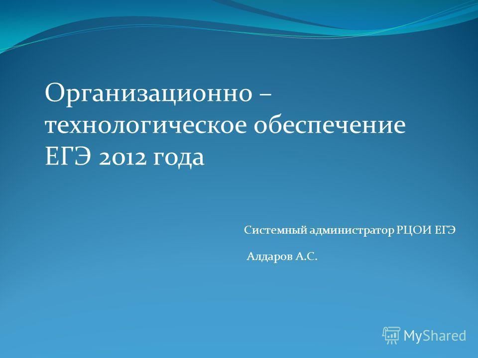 Организационно – технологическое обеспечение ЕГЭ 2012 года Системный администратор РЦОИ ЕГЭ Алдаров А.С.