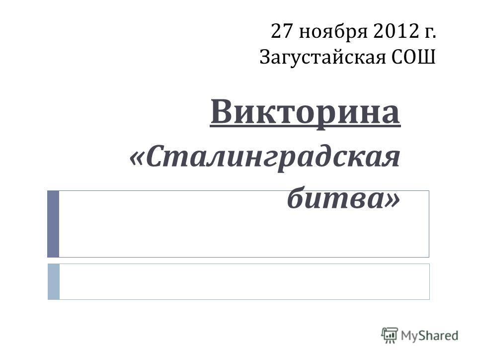 27 ноября 2012 г. Загустайская СОШ Викторина « Сталинградская битва »