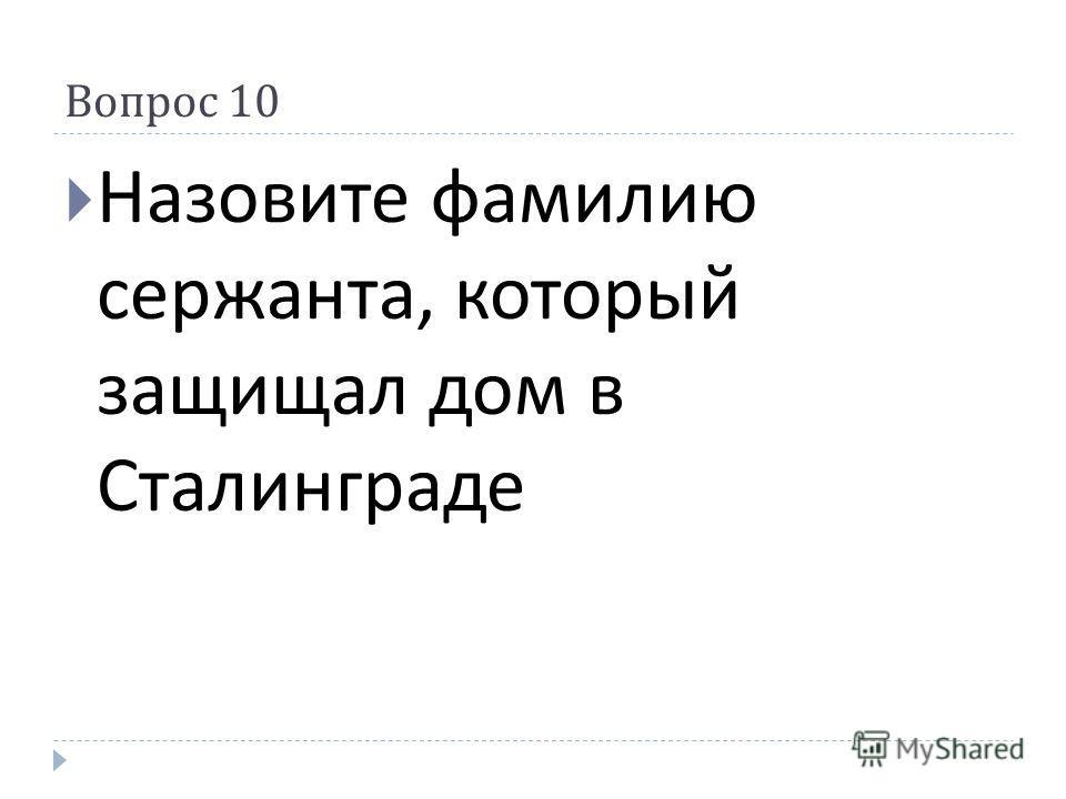 Вопрос 10 Назовите фамилию сержанта, который защищал дом в Сталинграде