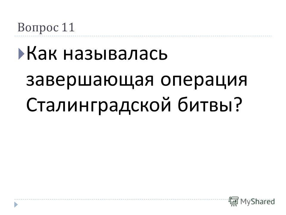 Вопрос 11 Как называлась завершающая операция Сталинградской битвы ?