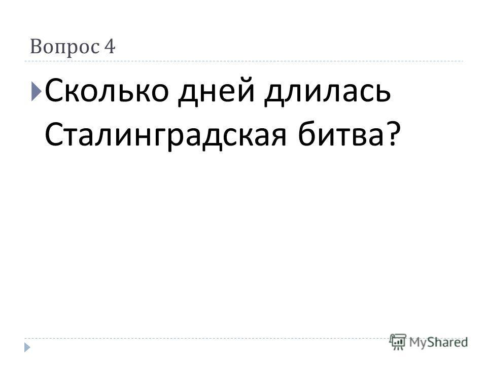 Вопрос 4 Сколько дней длилась Сталинградская битва ?