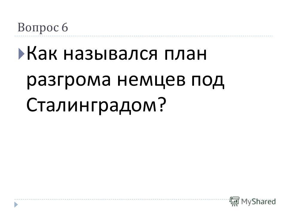 Вопрос 6 Как назывался план разгрома немцев под Сталинградом ?