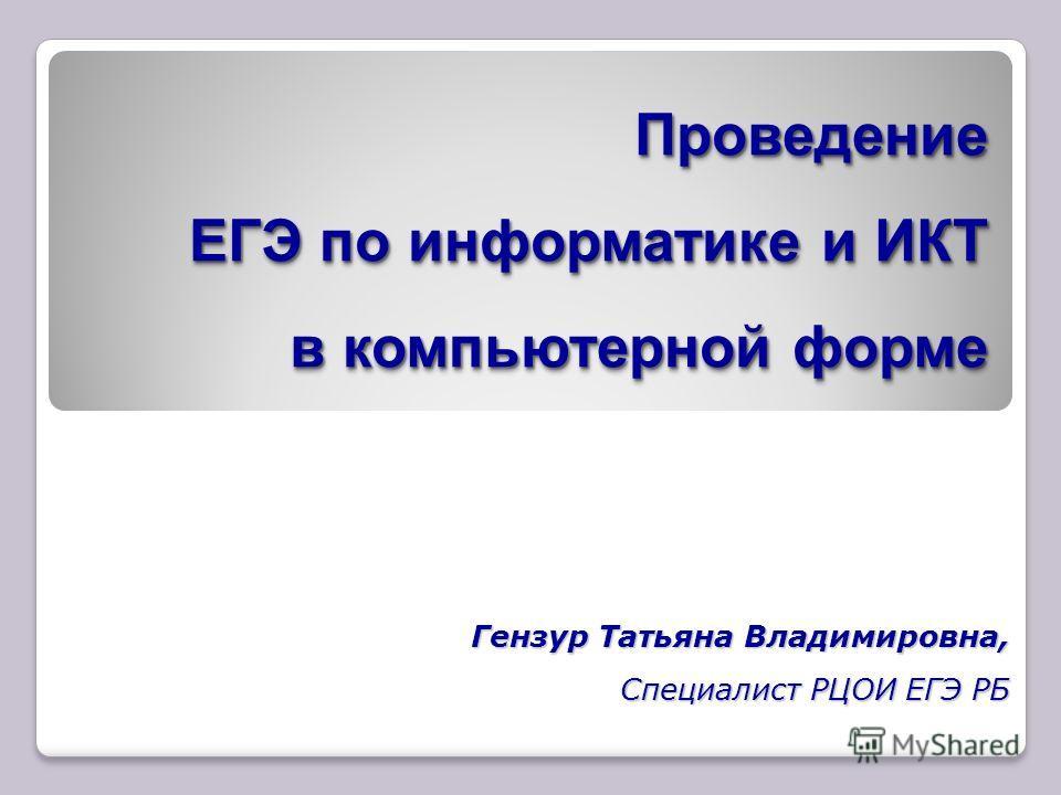 Проведение ЕГЭ по информатике и ИКТ в компьютерной форме Гензур Татьяна Владимировна, Специалист РЦОИ ЕГЭ РБ