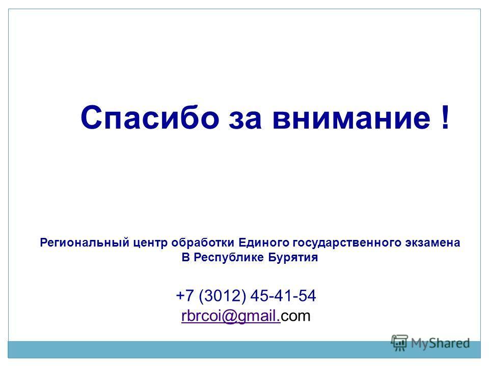 Региональный центр обработки Единого государственного экзамена В Республике Бурятия +7 (3012) 45-41-54 rbrcoi@gmail.rbrcoi@gmail.com Спасибо за внимание !