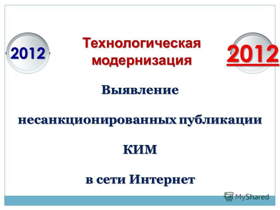 Технологическаямодернизация 20122012 Выявление несанкционированных публикации КИМ в сети Интернет