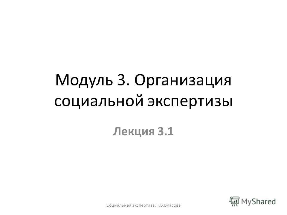 Модуль 3. Организация социальной экспертизы Лекция 3.1 Социальная экспертиза. Т.В.Власова