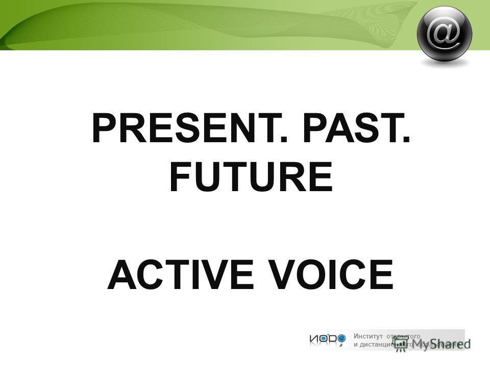 Институт открытого и дистанционного образования PRESENT. PAST. FUTURE ACTIVE VOICE