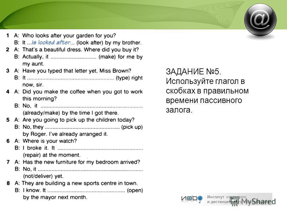 Институт открытого и дистанционного образования ЗАДАНИЕ 5. Используйте глагол в скобках в правильном времени пассивного залога.