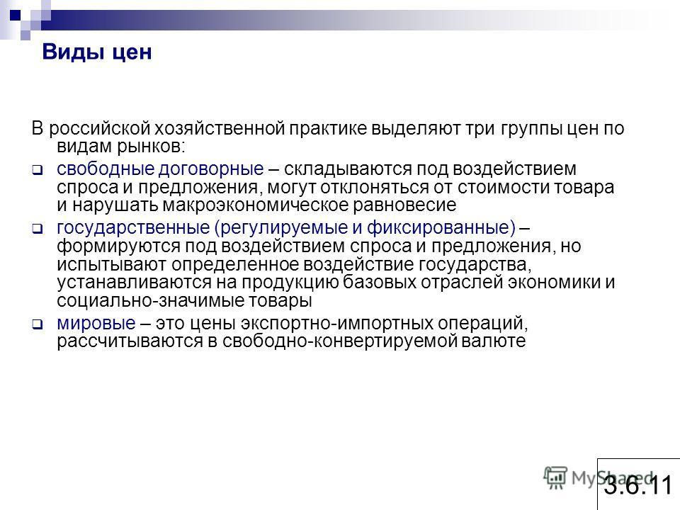 Виды цен В российской хозяйственной практике выделяют три группы цен по видам рынков: свободные договорные – складываются под воздействием спроса и предложения, могут отклоняться от стоимости товара и нарушать макроэкономическое равновесие государств