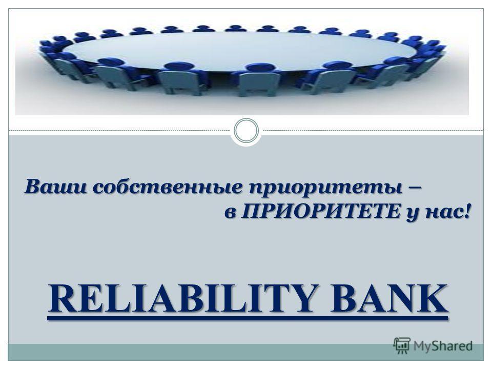Ваши собственные приоритеты – в ПРИОРИТЕТЕ у нас! в ПРИОРИТЕТЕ у нас! RELIABILITY BANK