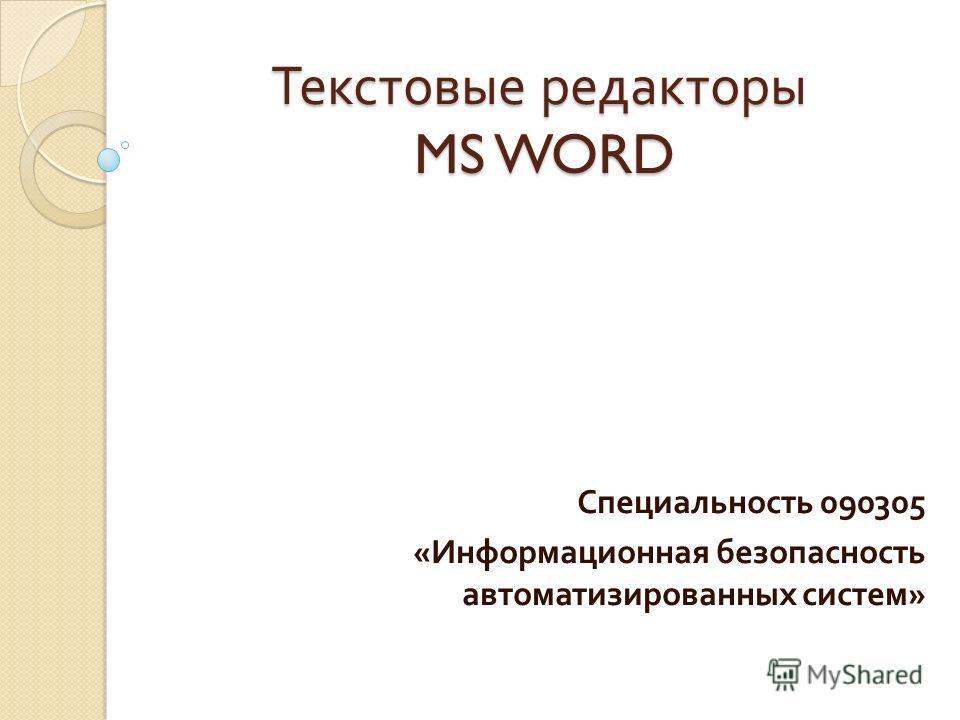 Текстовые редакторы MS WORD Специальность 090305 « Информационная безопасность автоматизированных систем »