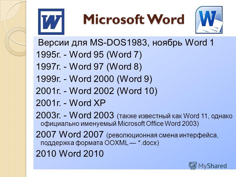 Microsoft Word Версии для MS-DOS1983, ноябрь Word 1 1995г. - Word 95 (Word 7) 1997г. - Word 97 (Word 8) 1999г. - Word 2000 (Word 9) 2001г. - Word 2002 (Word 10) 2001г. - Word XP 2003г. - Word 2003 ( также известный как Word 11, однако официально имен