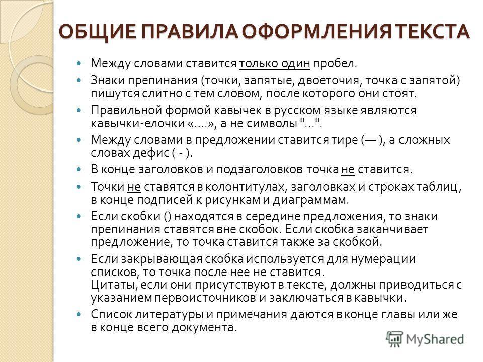 ОБЩИЕ ПРАВИЛА ОФОРМЛЕНИЯ ТЕКСТА Между словами ставится только один пробел. Знаки препинания ( точки, запятые, двоеточия, точка с запятой ) пишутся слитно с тем словом, после которого они стоят. Правильной формой кавычек в русском языке являются кавыч