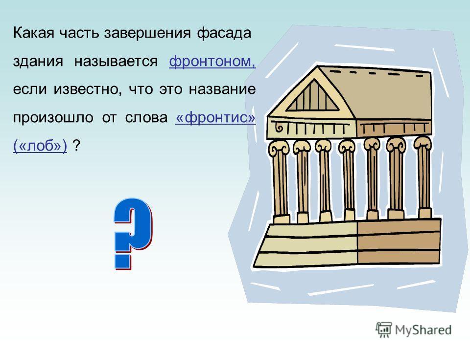 Какая часть завершения фасада здания называется фронтоном, если известно, что это название произошло от слова «фронтис» («лоб») ?