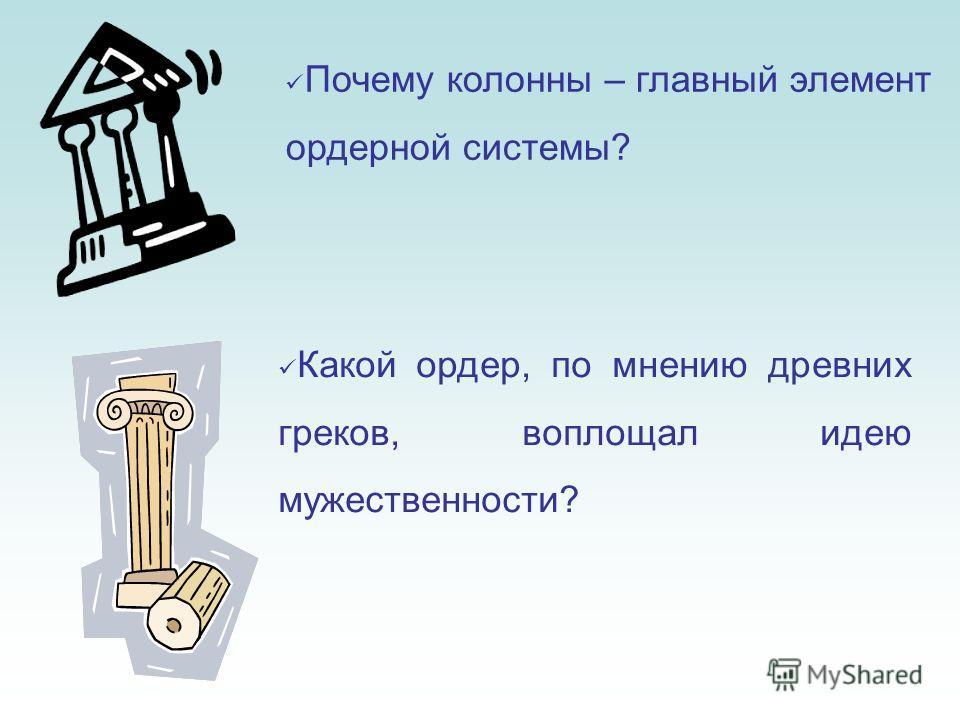 Почему колонны – главный элемент ордерной системы? Какой ордер, по мнению древних греков, воплощал идею мужественности?