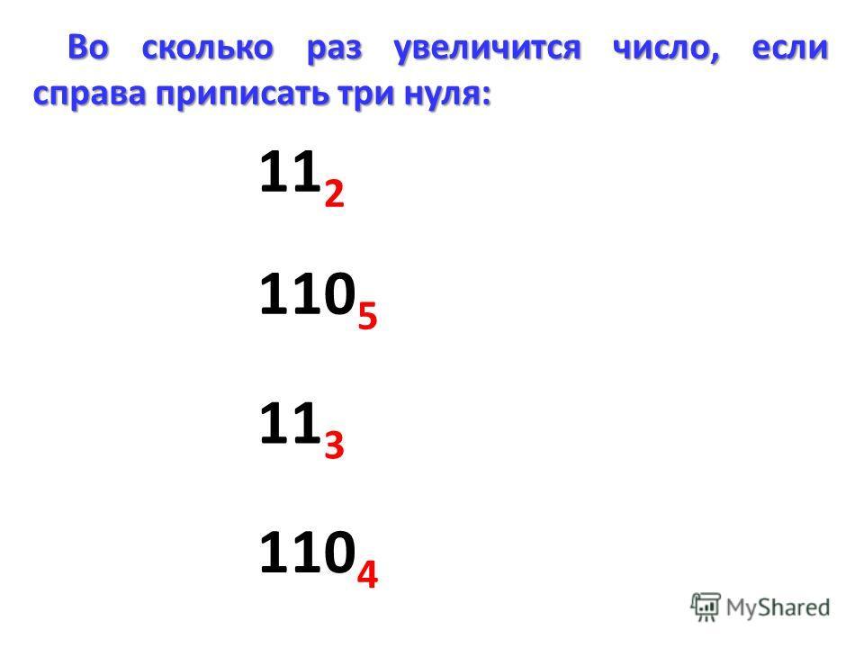 Во сколько раз увеличится число, если справа приписать три нуля: 11 2 110 5 11 3 110 4
