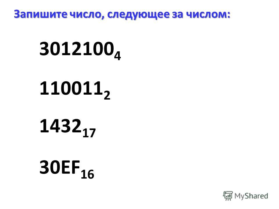 3012100 4 Запишите число, следующее за числом: 1432 17 30EF 16 110011 2