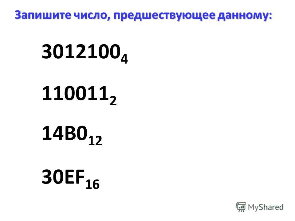 3012100 4 Запишите число, предшествующее данному: 14B0 12 30EF 16 110011 2