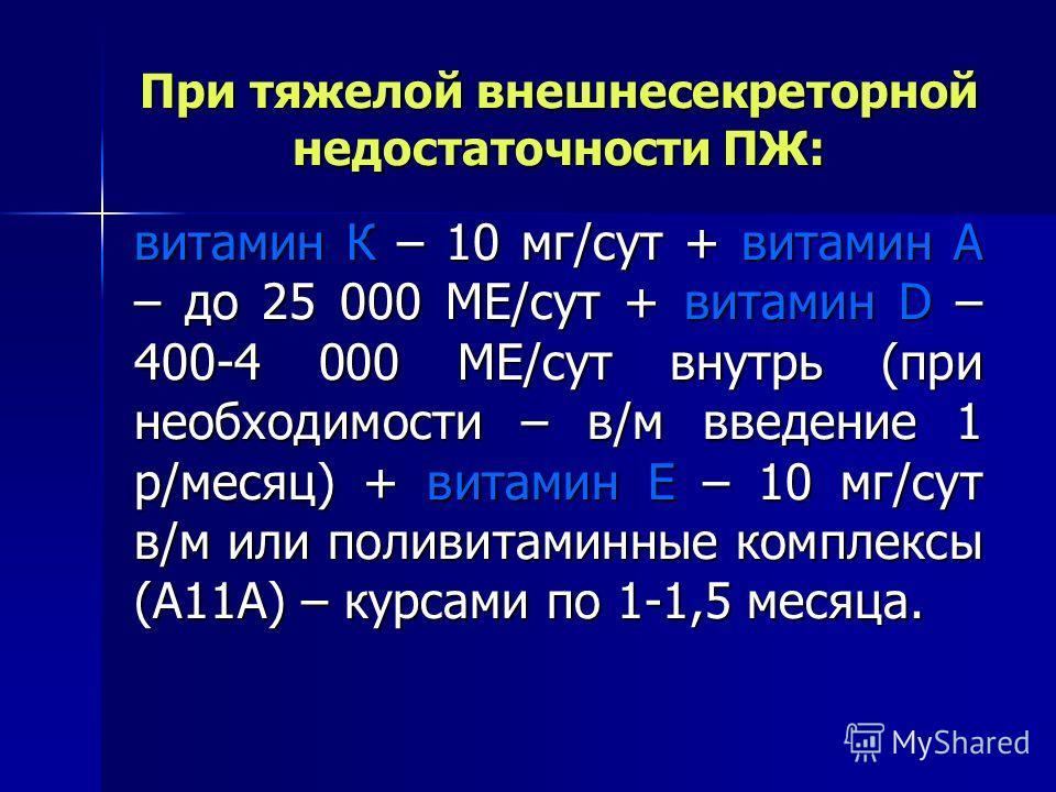 При тяжелой внешнесекреторной недостаточности ПЖ: витамин К – 10 мг/сут + витамин А – до 25 000 МЕ/сут + витамин D – 400-4 000 МЕ/сут внутрь (при необходимости – в/м введение 1 р/месяц) + витамин Е – 10 мг/сут в/м или поливитаминные комплексы (А11А)