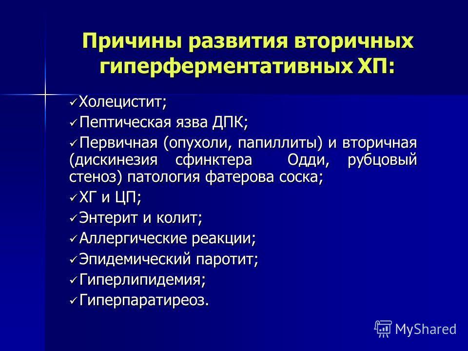 Причины развития вторичных гиперферментативных ХП: Холецистит; Холецистит; Пептическая язва ДПК; Пептическая язва ДПК; Первичная (опухоли, папиллиты) и вторичная (дискинезия сфинктера Одди, рубцовый стеноз) патология фатерова соска; Первичная (опухол