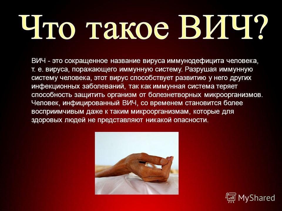 ВИЧ - это сокращенное название вируса иммунодефицита человека, т. е. вируса, поражающего иммунную систему. Разрушая иммунную систему человека, этот вирус способствует развитию у него других инфекционных заболеваний, так как иммунная система теряет сп