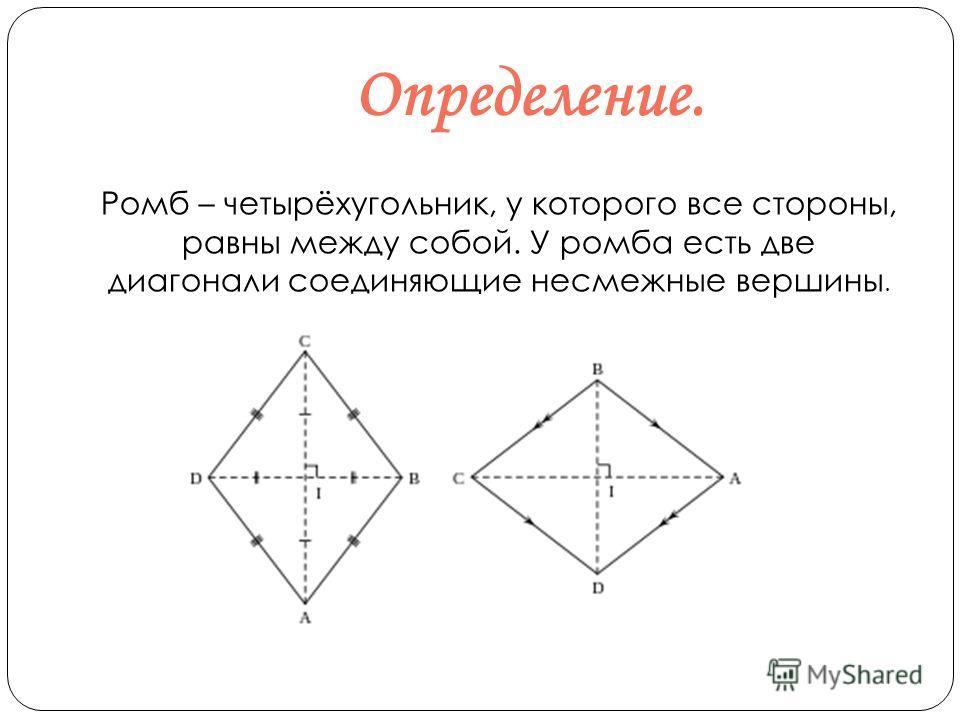 Определение. Ромб – четырёхугольник, у которого все стороны, равны между собой. У ромба есть две диагонали соединяющие несмежные вершины.