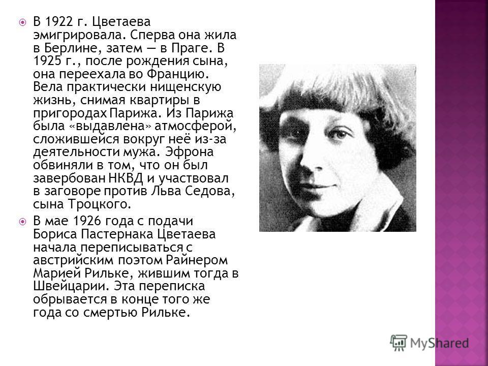 В 1922 г. Цветаева эмигрировала. Сперва она жила в Берлине, затем в Праге. В 1925 г., после рождения сына, она переехала во Францию. Вела практически нищенскую жизнь, снимая квартиры в пригородах Парижа. Из Парижа была «выдавлена» атмосферой, сложивш