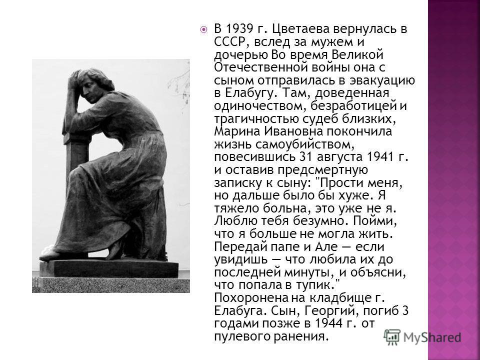 В 1939 г. Цветаева вернулась в СССР, вслед за мужем и дочерью Во время Великой Отечественной войны она с сыном отправилась в эвакуацию в Елабугу. Там, доведенная одиночеством, безработицей и трагичностью судеб близких, Марина Ивановна покончила жизнь
