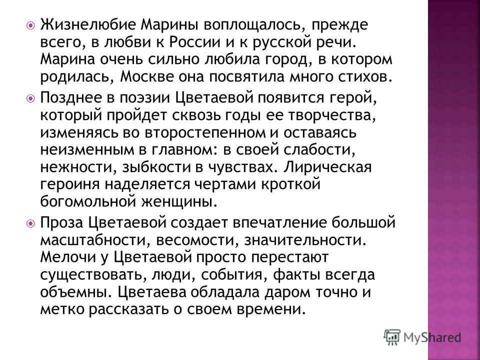 Жизнелюбие Марины воплощалось, прежде всего, в любви к России и к русской речи. Марина очень сильно любила город, в котором родилась, Москве она посвятила много стихов. Позднее в поэзии Цветаевой появится герой, который пройдет сквозь годы ее творчес