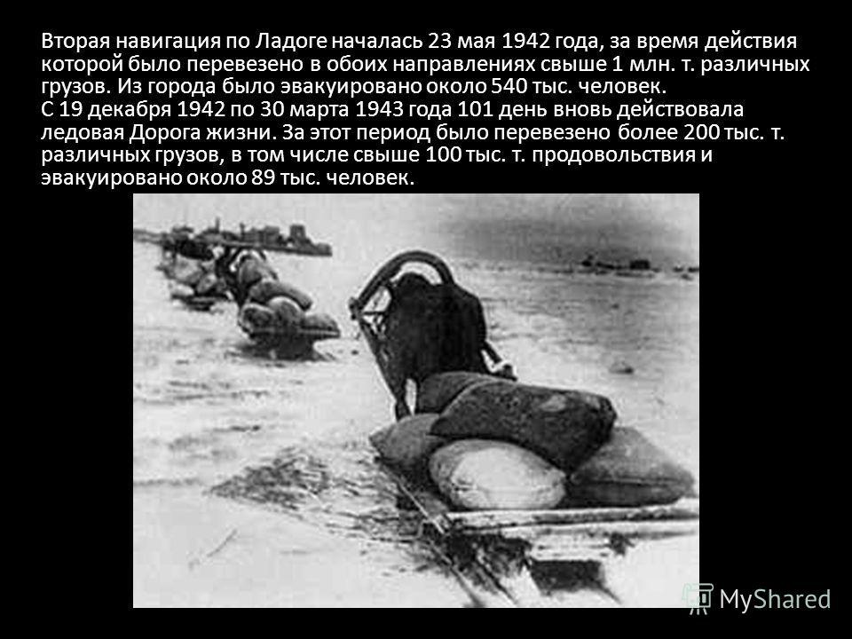 Вторая навигация по Ладоге началась 23 мая 1942 года, за время действия которой было перевезено в обоих направлениях свыше 1 млн. т. различных грузов. Из города было эвакуировано около 540 тыс. человек. С 19 декабря 1942 по 30 марта 1943 года 101 ден