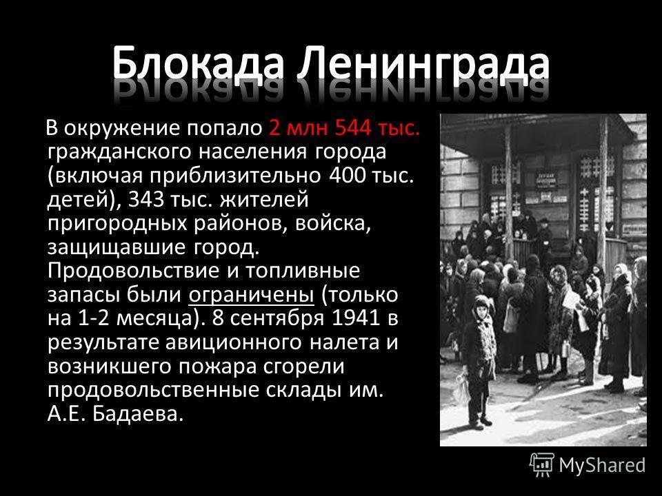 В окружение попало 2 млн 544 тыс. гражданского населения города (включая приблизительно 400 тыс. детей), 343 тыс. жителей пригородных районов, войска, защищавшие город. Продовольствие и топливные запасы были ограничены (только на 1-2 месяца). 8 сентя
