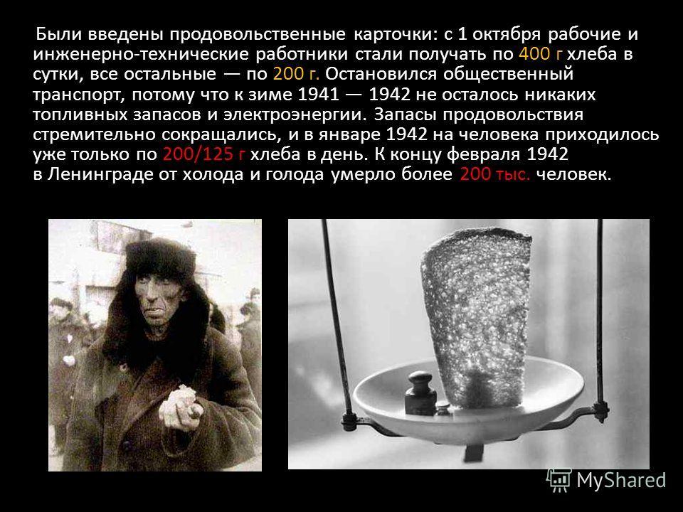 Были введены продовольственные карточки: с 1 октября рабочие и инженерно-технические работники стали получать по 400 г хлеба в сутки, все остальные по 200 г. Остановился общественный транспорт, потому что к зиме 1941 1942 не осталось никаких топливны