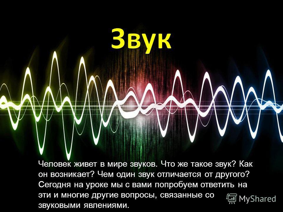Человек живет в мире звуков. Что же такое звук? Как он возникает? Чем один звук отличается от другого? Сегодня на уроке мы с вами попробуем ответить на эти и многие другие вопросы, связанные со звуковыми явлениями.