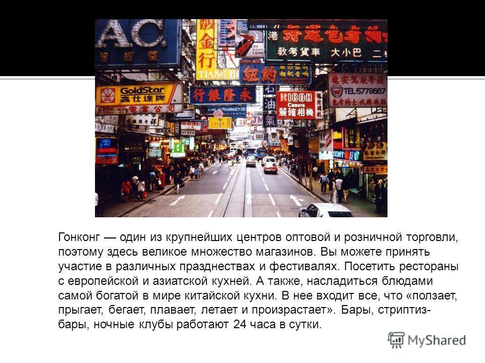 Гонконг один из крупнейших центров оптовой и розничной торговли, поэтому здесь великое множество магазинов. Вы можете принять участие в различных празднествах и фестивалях. Посетить рестораны с европейской и азиатской кухней. А также, насладиться блю