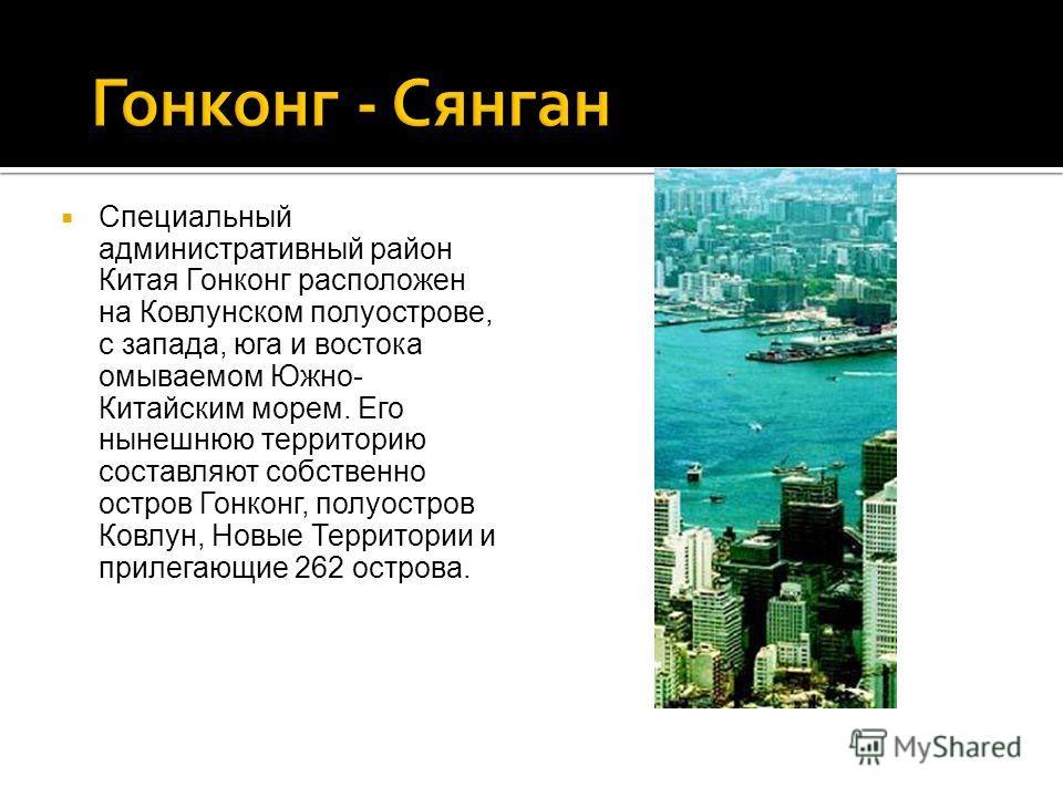 Специальный административный район Китая Гонконг расположен на Ковлунском полуострове, с запада, юга и востока омываемом Южно- Китайским морем. Его нынешнюю территорию составляют собственно остров Гонконг, полуостров Ковлун, Новые Территории и прилег