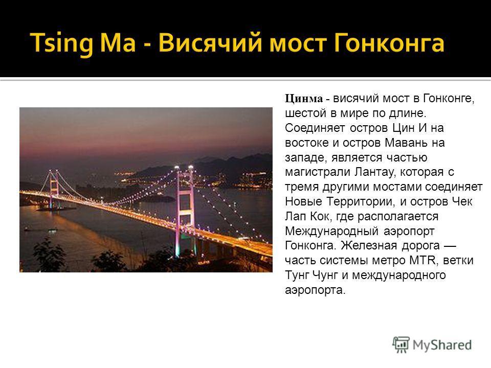 Цинма - висячий мост в Гонконге, шестой в мире по длине. Соединяет остров Цин И на востоке и остров Мавань на западе, является частью магистрали Лантау, которая с тремя другими мостами соединяет Новые Территории, и остров Чек Лап Кок, где располагает