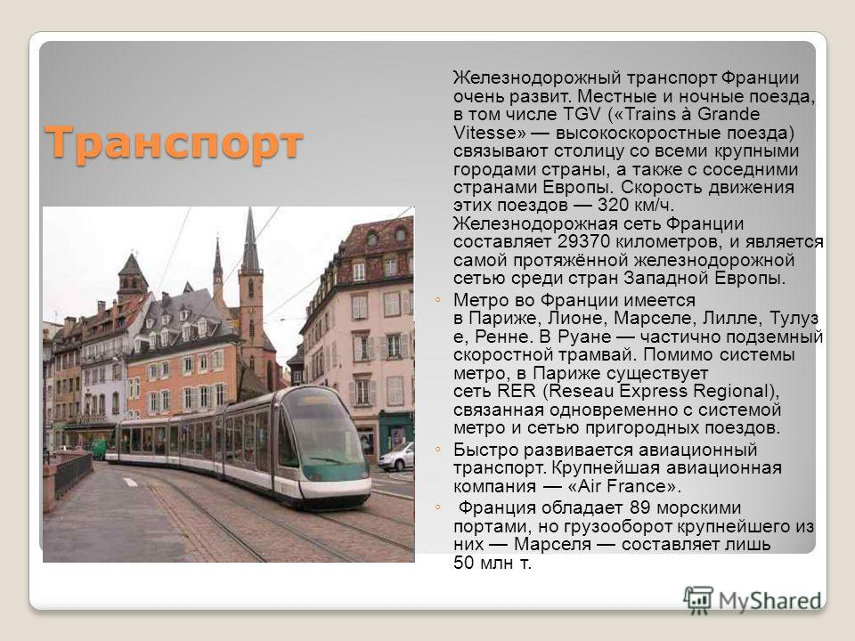 Транспорт Железнодорожный транспорт Франции очень развит. Местные и ночные поезда, в том числе TGV («Trains à Grande Vitesse» высокоскоростные поезда) связывают столицу со всеми крупными городами страны, а также с соседними странами Европы. Скорость