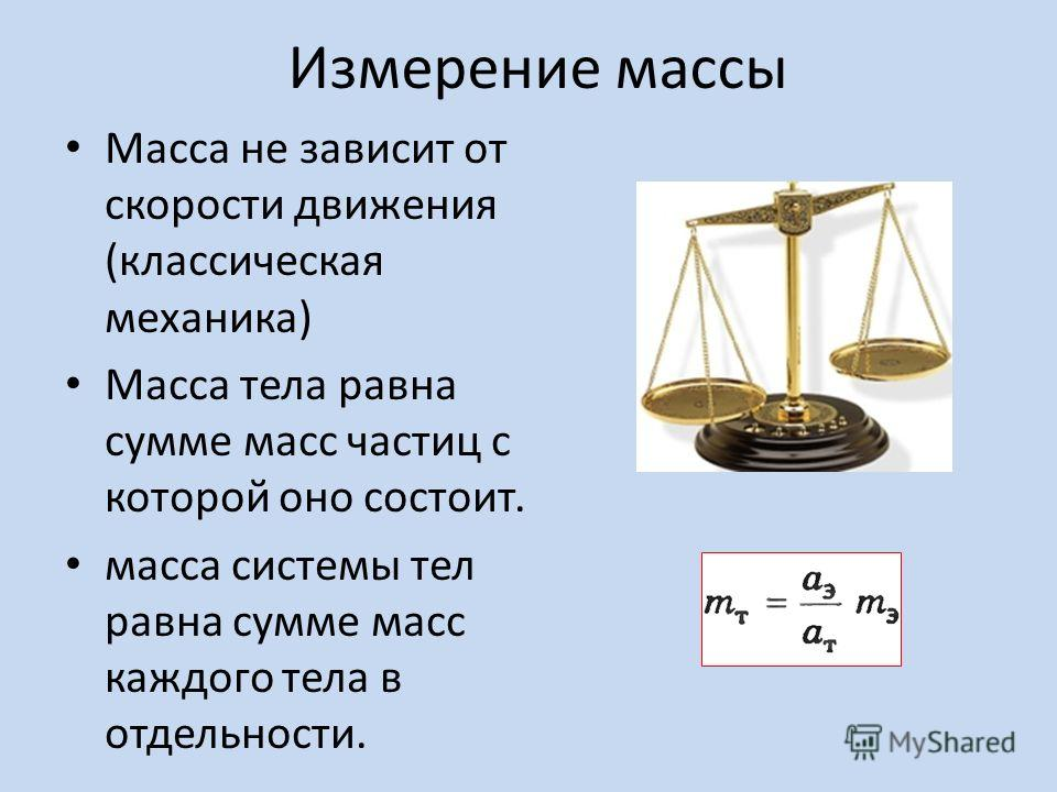 Измерение массы Масса не зависит от скорости движения (классическая механика) Масса тела равна сумме масс частиц с которой оно состоит. масса системы тел равна сумме масс каждого тела в отдельности.