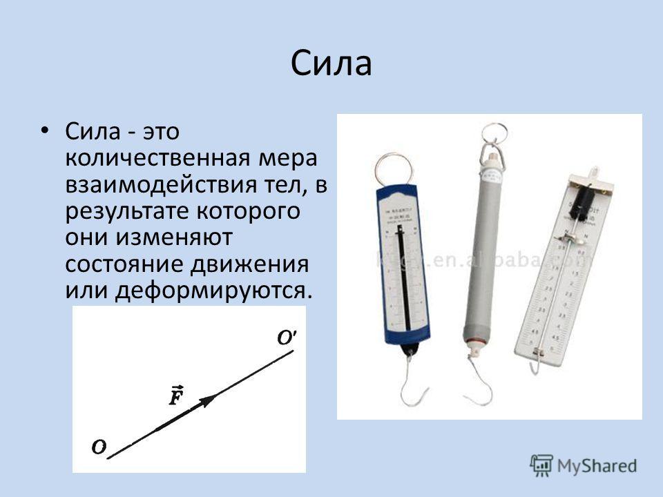 Сила Сила - это количественная мера взаимодействия тел, в результате которого они изменяют состояние движения или деформируются.