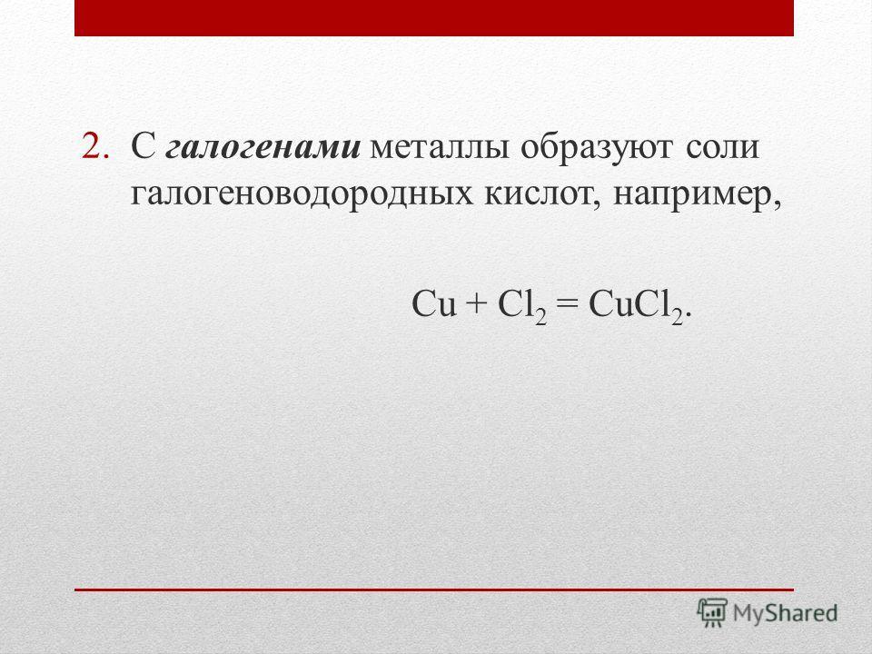 2.С галогенами металлы образуют соли галогеноводородных кислот, например, Cu + Cl 2 = CuCl 2.