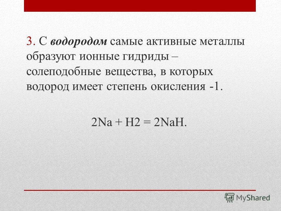 3. С водородом самые активные металлы образуют ионные гидриды – солеподобные вещества, в которых водород имеет степень окисления -1. 2Na + H2 = 2NaH.
