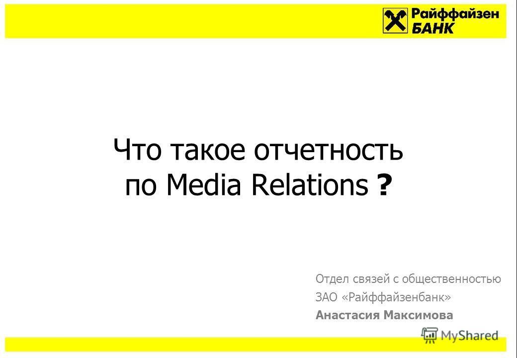 Что такое отчетность по Media Relations ? Отдел связей с общественностью ЗАО «Райффайзенбанк» Анастасия Максимова