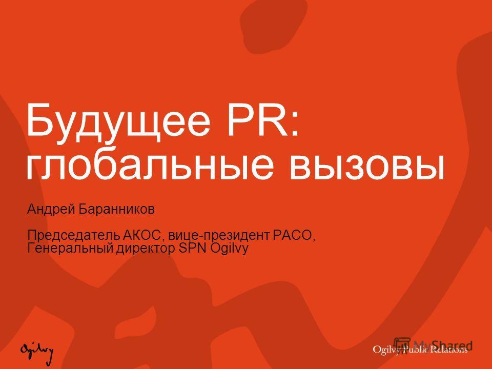 Будущее PR: глобальные вызовы Андрей Баранников Председатель АКОС, вице-президент РАСО, Генеральный директор SPN Ogilvy